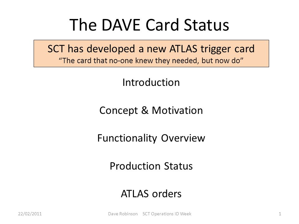 The DAVE Card Status SCT has developed a new ATLAS trigger card The card that no-one knew they needed, but now do Introduction Concept & Motivation Functionality Overview Production Status ATLAS orders 22/02/20111Dave Robinson SCT Operations ID Week