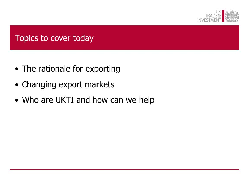 Topics to cover today The rationale for exporting Changing export markets Who are UKTI and how can we help