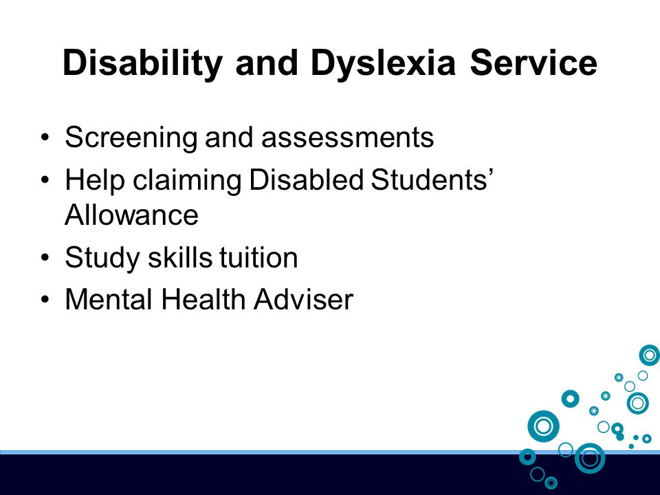 Disability and Dyslexia Service Screening and assessments Help claiming Disabled Students' Allowance Study skills tuition Mental Health Adviser