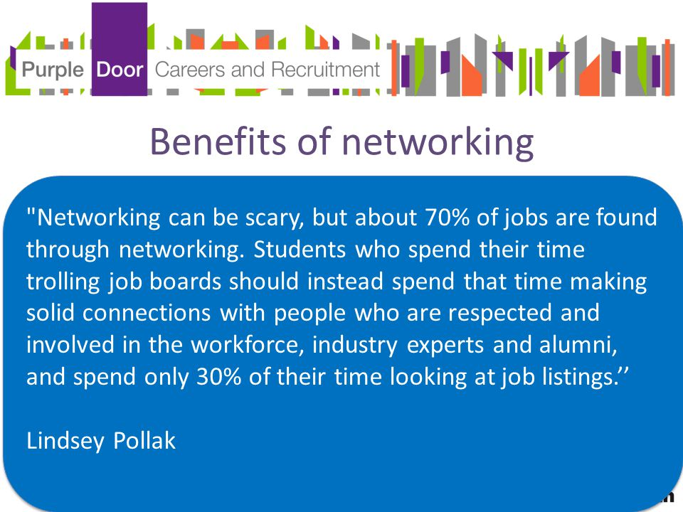 Benefits of networking Networking can be scary, but about 70% of jobs are found through networking.