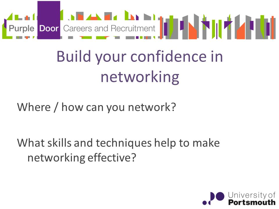 Build your confidence in networking Where / how can you network.