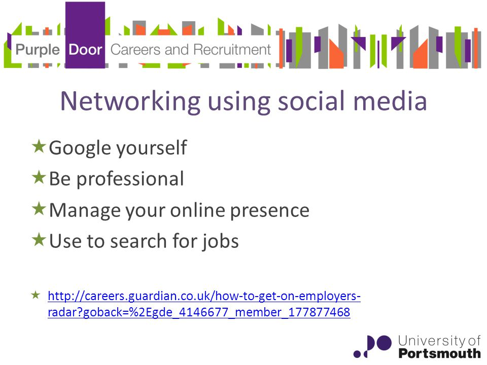 Networking using social media  Google yourself  Be professional  Manage your online presence  Use to search for jobs  http://careers.guardian.co.uk/how-to-get-on-employers- radar goback=%2Egde_4146677_member_177877468 http://careers.guardian.co.uk/how-to-get-on-employers- radar goback=%2Egde_4146677_member_177877468