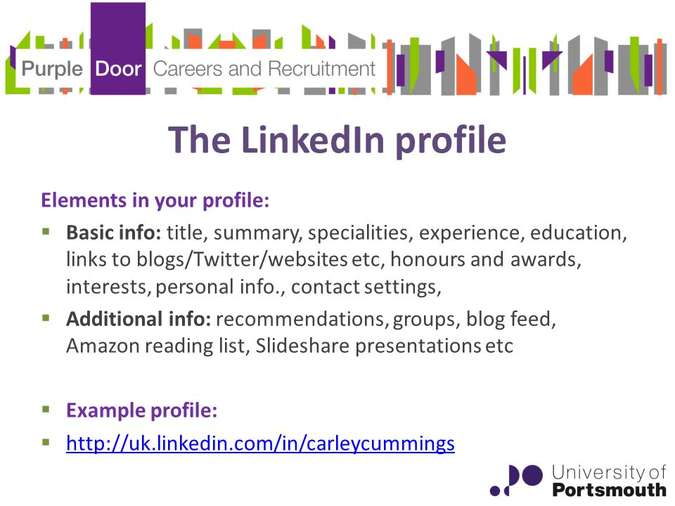 The LinkedIn profile Elements in your profile:  Basic info: title, summary, specialities, experience, education, links to blogs/Twitter/websites etc, honours and awards, interests, personal info., contact settings,  Additional info: recommendations, groups, blog feed, Amazon reading list, Slideshare presentations etc  Example profile: 