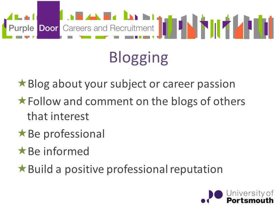 Blogging  Blog about your subject or career passion  Follow and comment on the blogs of others that interest  Be professional  Be informed  Build a positive professional reputation