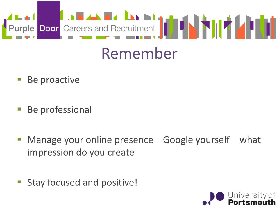 Remember  Be proactive  Be professional  Manage your online presence – Google yourself – what impression do you create  Stay focused and positive!
