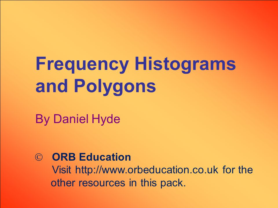 Frequency Histograms and Polygons By Daniel Hyde  ORB Education Visit http://www.orbeducation.co.uk for the other resources in this pack.