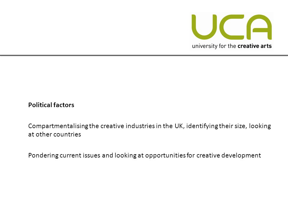 Political factors Compartmentalising the creative industries in the UK, identifying their size, looking at other countries Pondering current issues and looking at opportunities for creative development