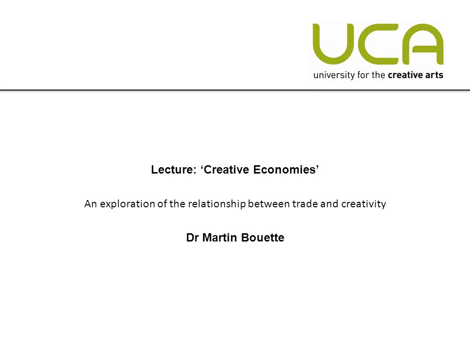 Lecture: 'Creative Economies' An exploration of the relationship between trade and creativity Dr Martin Bouette