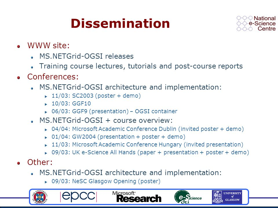 Dissemination WWW site: MS.NETGrid-OGSI releases Training course lectures, tutorials and post-course reports Conferences: MS.NETGrid-OGSI architecture and implementation:  11/03: SC2003 (poster + demo)  10/03: GGF10  06/03: GGF9 (presentation) – OGSI container MS.NETGrid-OGSI + course overview:  04/04: Microsoft Academic Conference Dublin (invited poster + demo)  01/04: GW2004 (presentation + poster + demo)  11/03: Microsoft Academic Conference Hungary (invited presentation)  09/03: UK e-Science All Hands (paper + presentation + poster + demo) Other: MS.NETGrid-OGSI architecture and implementation:  09/03: NeSC Glasgow Opening (poster)