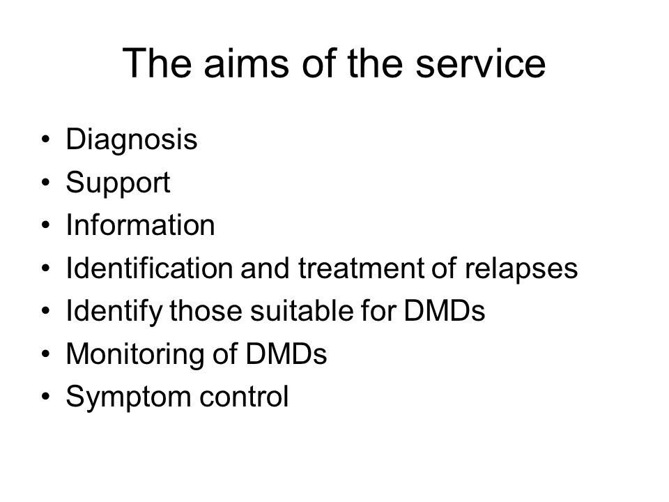 The aims of the service Diagnosis Support Information Identification and treatment of relapses Identify those suitable for DMDs Monitoring of DMDs Symptom control