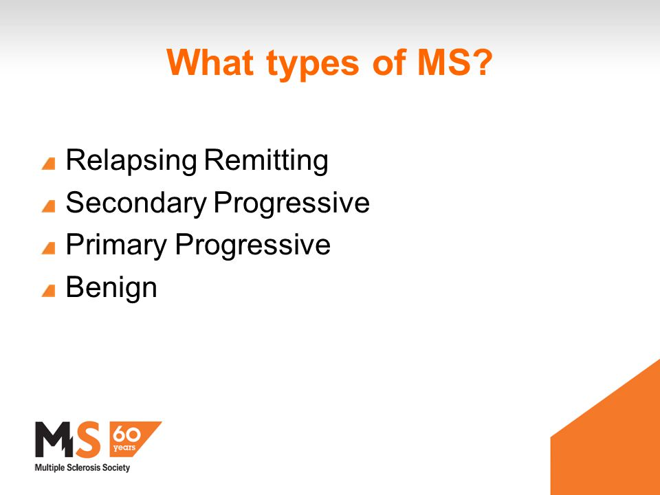 What types of MS Relapsing Remitting Secondary Progressive Primary Progressive Benign
