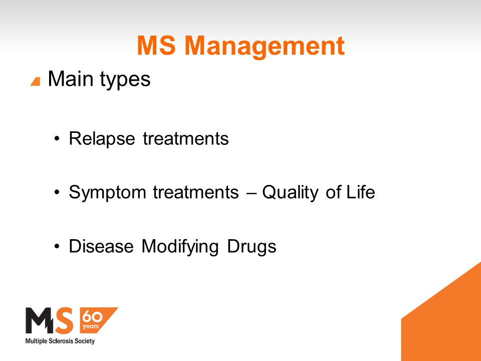 MS Management Main types Relapse treatments Symptom treatments – Quality of Life Disease Modifying Drugs