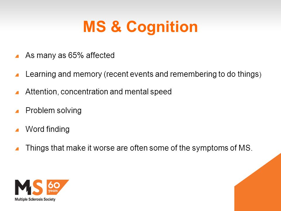 MS & Cognition As many as 65% affected Learning and memory (recent events and remembering to do things ) Attention, concentration and mental speed Problem solving Word finding Things that make it worse are often some of the symptoms of MS.