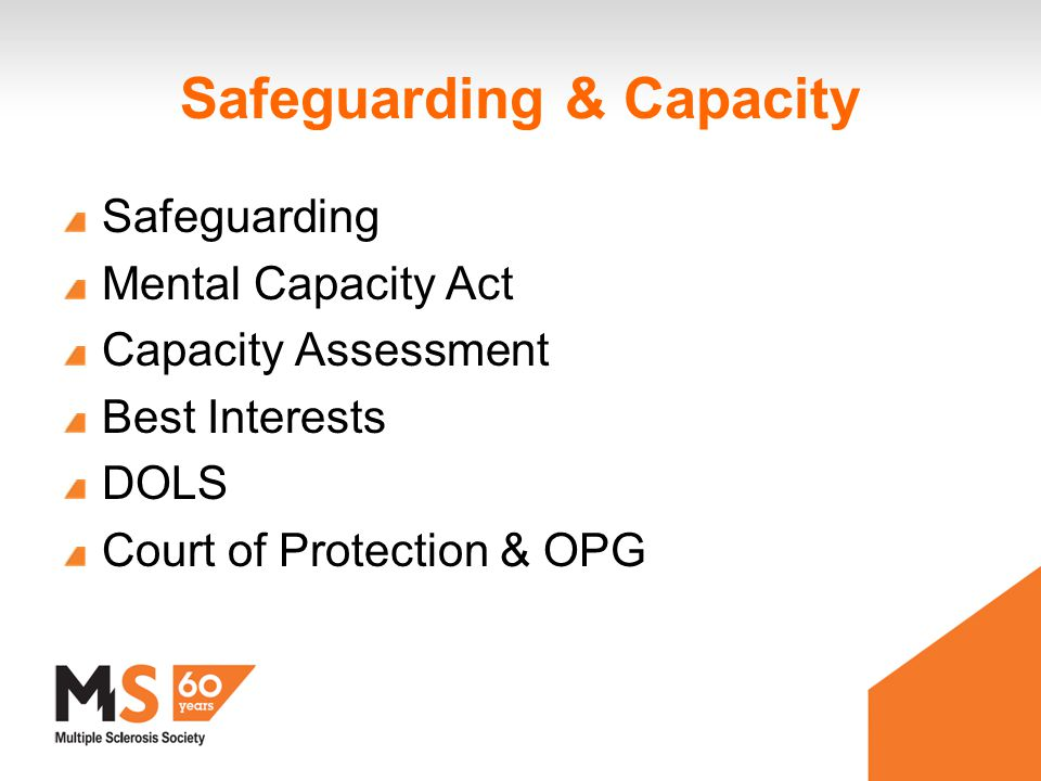 Safeguarding & Capacity Safeguarding Mental Capacity Act Capacity Assessment Best Interests DOLS Court of Protection & OPG