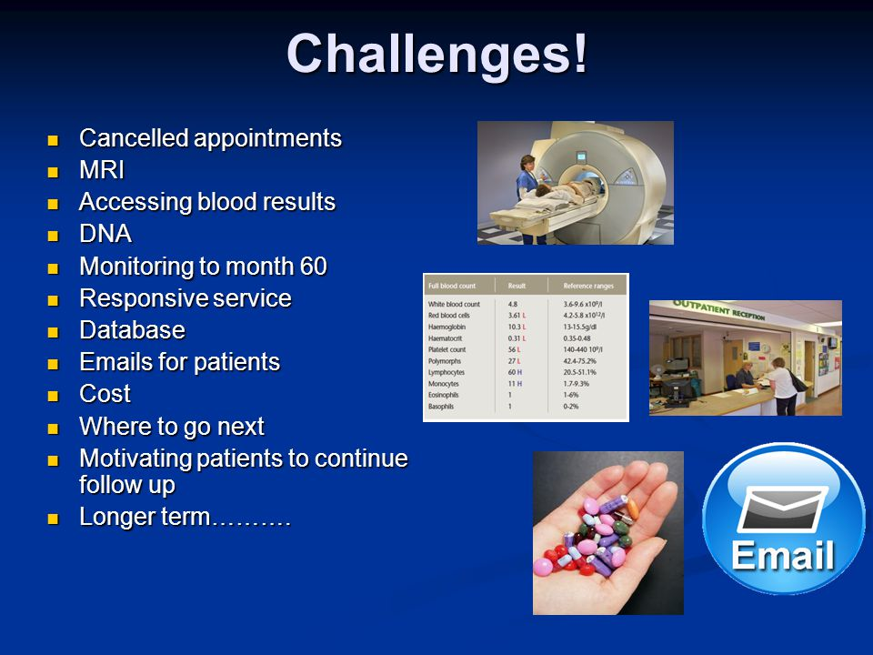 Challenges! Cancelled appointments Cancelled appointments MRI MRI Accessing blood results Accessing blood results DNA DNA Monitoring to month 60 Monit