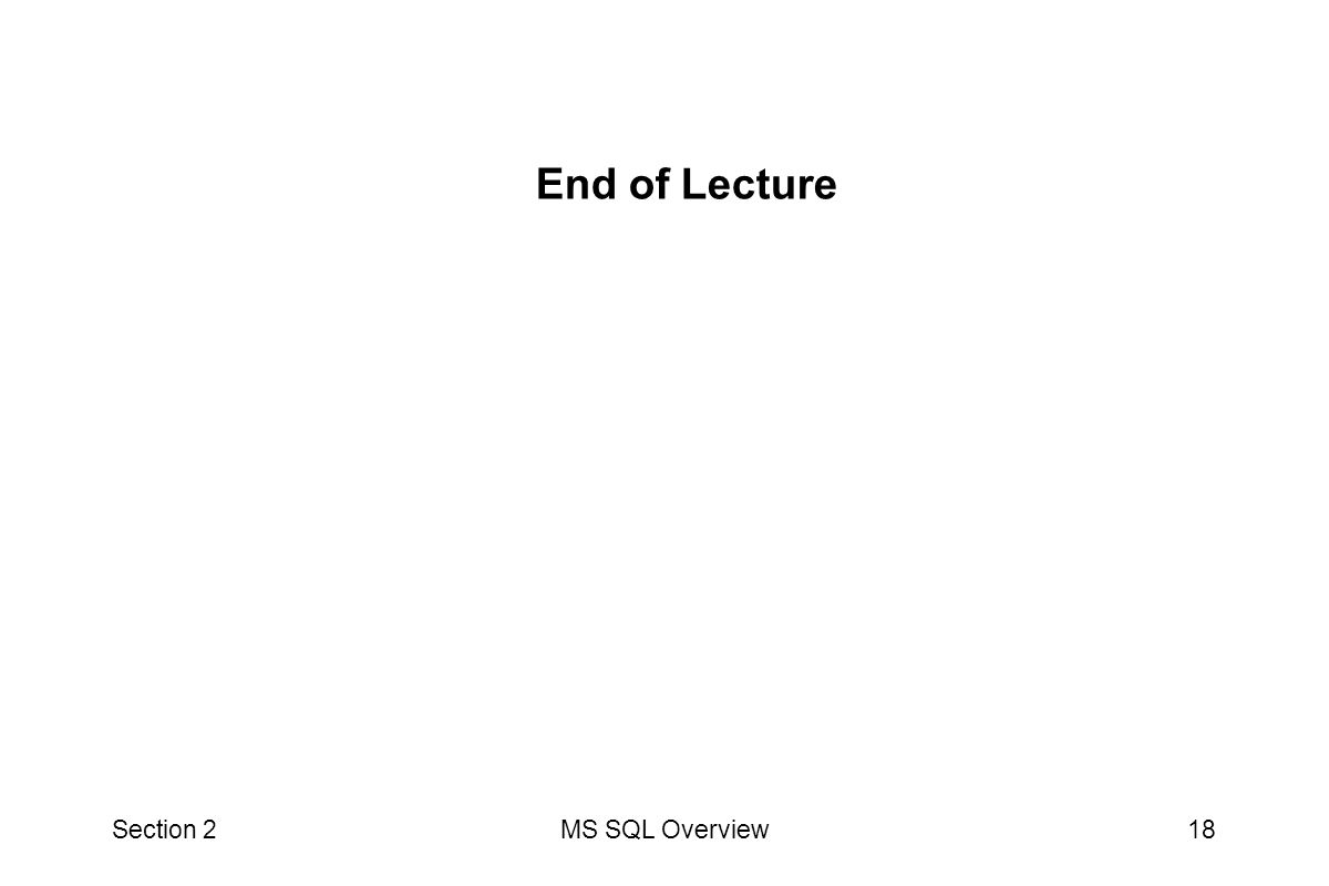 Section 2MS SQL Overview18 End of Lecture