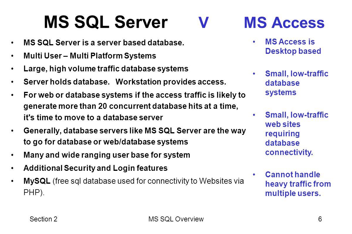 Section 2MS SQL Overview6 MS SQL Server is a server based database.