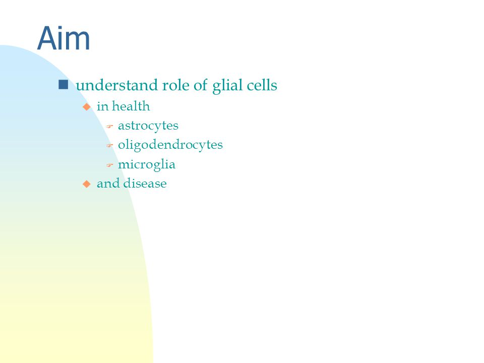 Aim nunderstand role of glial cells u in health F astrocytes F oligodendrocytes F microglia u and disease