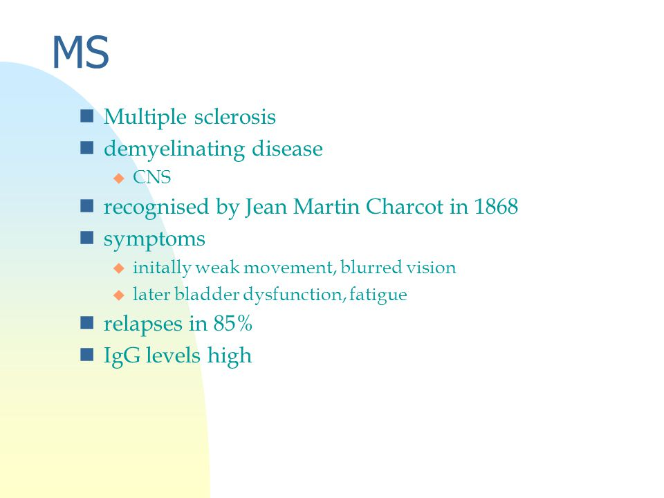 MS nMultiple sclerosis ndemyelinating disease u CNS nrecognised by Jean Martin Charcot in 1868 nsymptoms u initally weak movement, blurred vision u later bladder dysfunction, fatigue nrelapses in 85% nIgG levels high