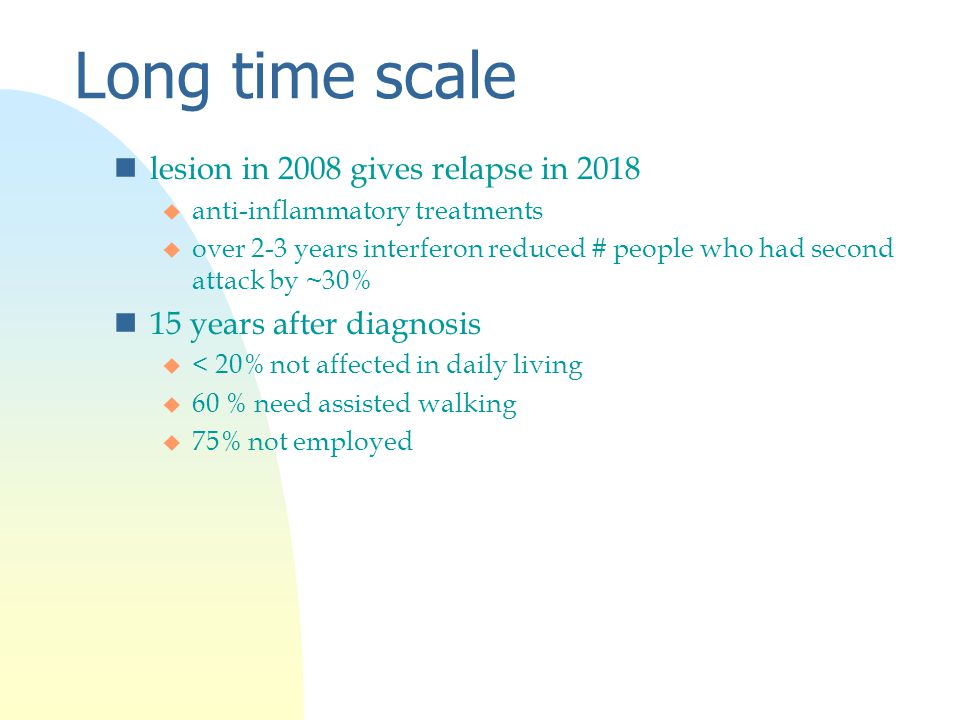 Long time scale nlesion in 2008 gives relapse in 2018 u anti-inflammatory treatments u over 2-3 years interferon reduced # people who had second attack by ~30% n15 years after diagnosis u < 20% not affected in daily living u 60 % need assisted walking u 75% not employed