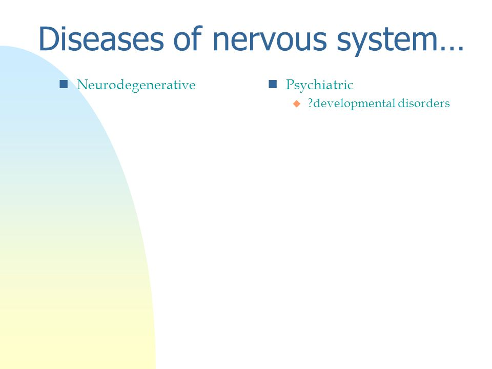 Diseases of nervous system… nNeurodegenerativen Psychiatric u developmental disorders