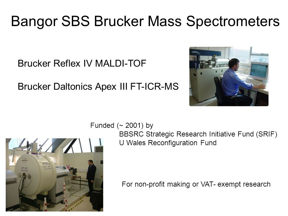 Bangor SBS Brucker Mass Spectrometers Brucker Reflex IV MALDI-TOF Brucker Daltonics Apex III FT-ICR-MS Funded (~ 2001) by BBSRC Strategic Research Ini