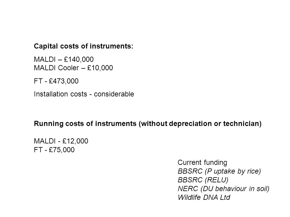 Capital costs of instruments: MALDI – £140,000 MALDI Cooler – £10,000 FT - £473,000 Installation costs - considerable Running costs of instruments (wi