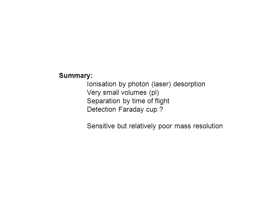 Summary: Ionisation by photon (laser) desorption Very small volumes (pl) Separation by time of flight Detection Faraday cup ? Sensitive but relatively