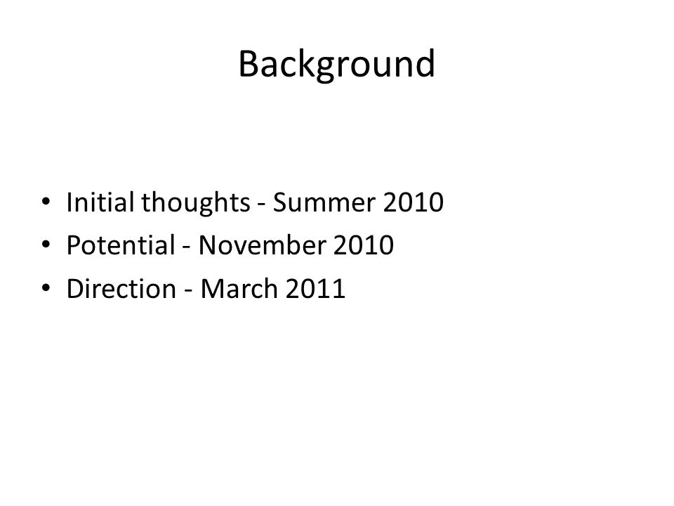 Background Initial thoughts - Summer 2010 Potential - November 2010 Direction - March 2011