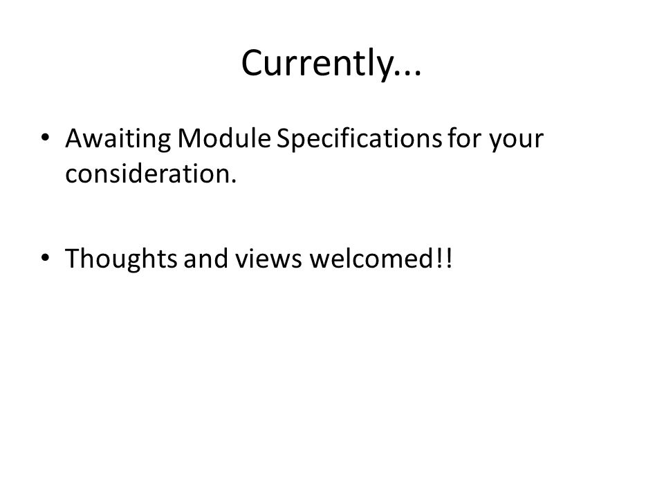 Currently... Awaiting Module Specifications for your consideration. Thoughts and views welcomed!!