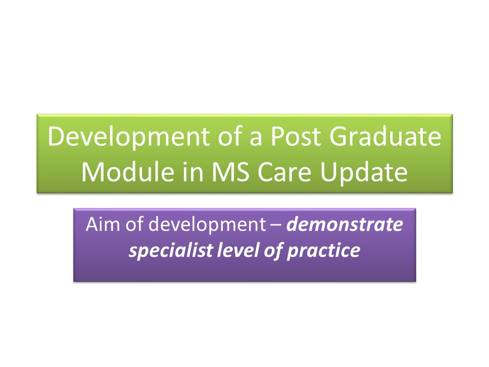 Development of a Post Graduate Module in MS Care Update Aim of development – demonstrate specialist level of practice