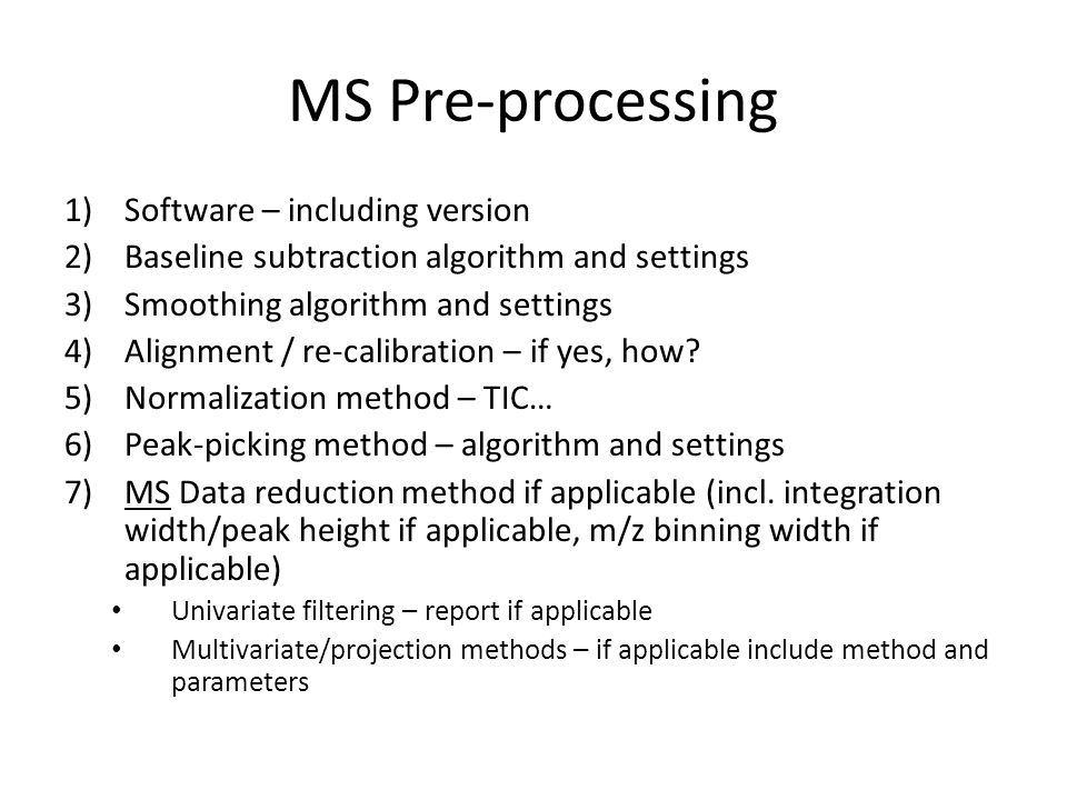 MS Pre-processing 1)Software – including version 2)Baseline subtraction algorithm and settings 3)Smoothing algorithm and settings 4)Alignment / re-calibration – if yes, how.