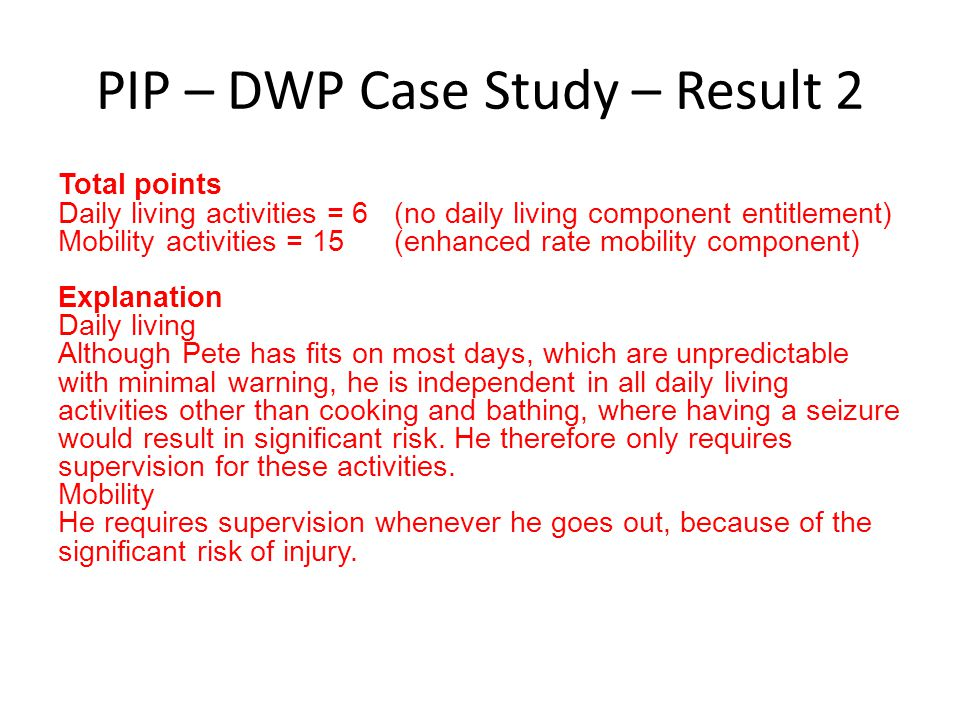PIP – DWP Case Study – Result 2 Total points Daily living activities = 6 (no daily living component entitlement) Mobility activities = 15 (enhanced ra
