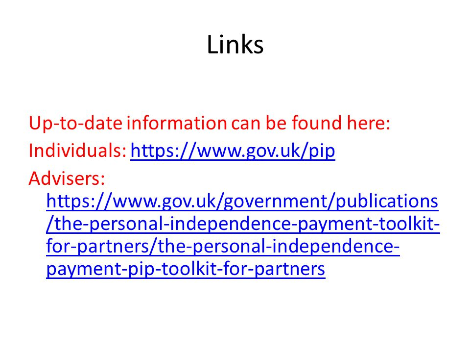 Links Up-to-date information can be found here: Individuals: https://www.gov.uk/piphttps://www.gov.uk/pip Advisers: https://www.gov.uk/government/publ