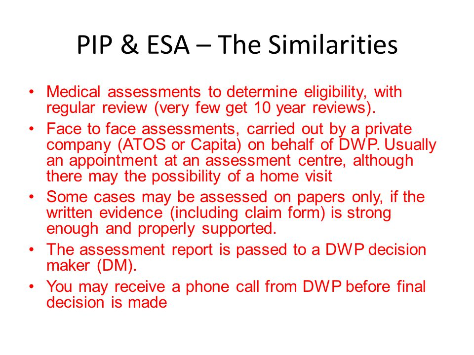 PIP & ESA – The Similarities Medical assessments to determine eligibility, with regular review (very few get 10 year reviews). Face to face assessment