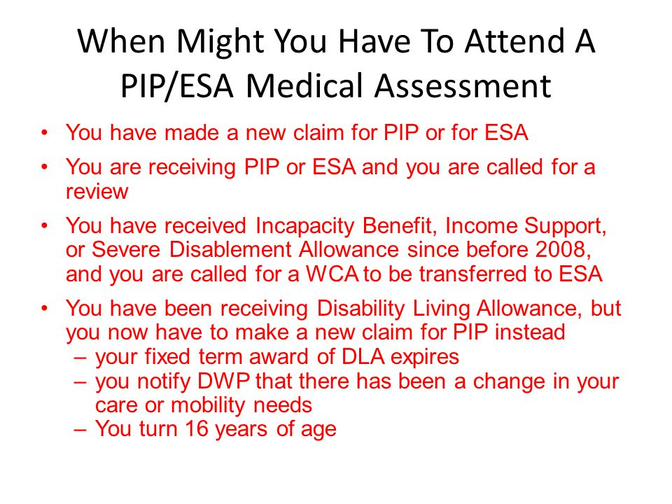 When Might You Have To Attend A PIP/ESA Medical Assessment You have made a new claim for PIP or for ESA You are receiving PIP or ESA and you are calle