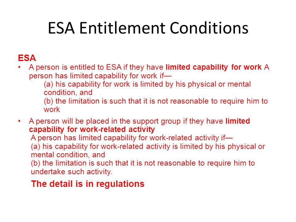 ESA Entitlement Conditions ESA A person is entitled to ESA if they have limited capability for work A person has limited capability for work if— (a) h