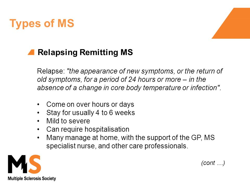Relapsing Remitting MS Relapse: the appearance of new symptoms, or the return of old symptoms, for a period of 24 hours or more – in the absence of a change in core body temperature or infection .