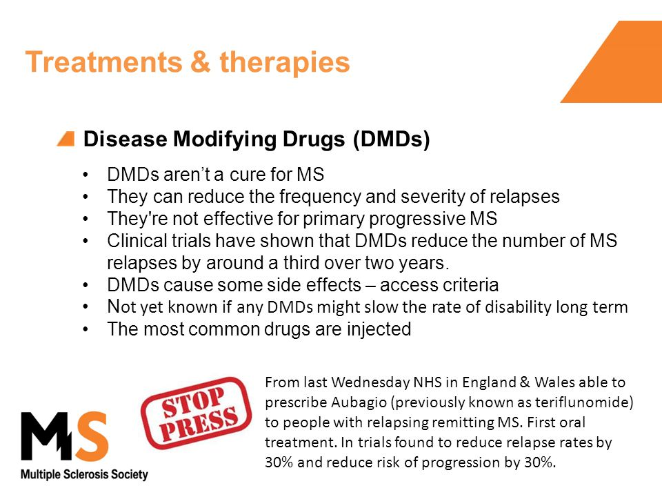 Disease Modifying Drugs (DMDs) Treatments & therapies DMDs aren't a cure for MS They can reduce the frequency and severity of relapses They re not effective for primary progressive MS Clinical trials have shown that DMDs reduce the number of MS relapses by around a third over two years.