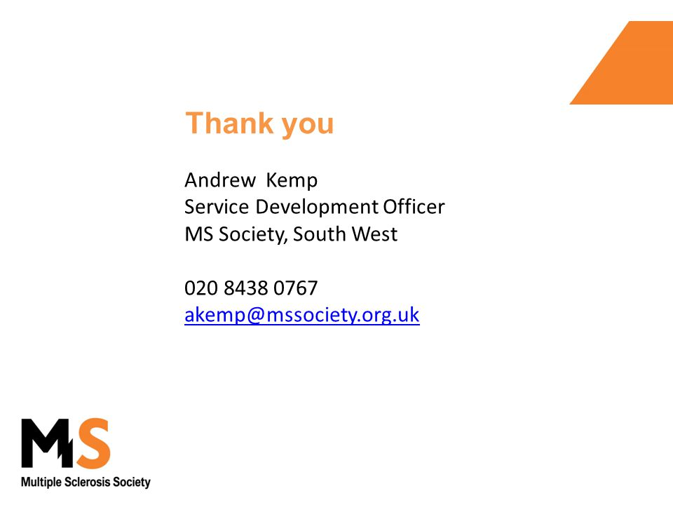 Andrew Kemp Service Development Officer MS Society, South West 020 8438 0767 akemp@mssociety.org.uk Thank you