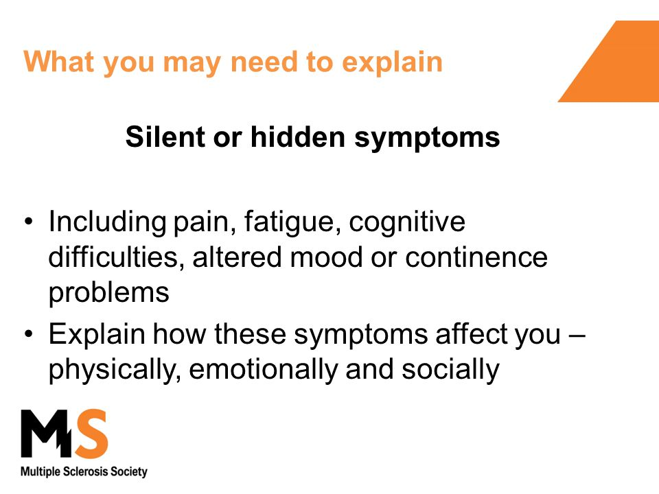 What you may need to explain Silent or hidden symptoms Including pain, fatigue, cognitive difficulties, altered mood or continence problems Explain how these symptoms affect you – physically, emotionally and socially
