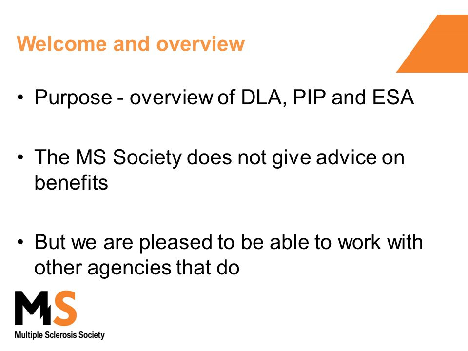 Welcome and overview Purpose - overview of DLA, PIP and ESA The MS Society does not give advice on benefits But we are pleased to be able to work with other agencies that do