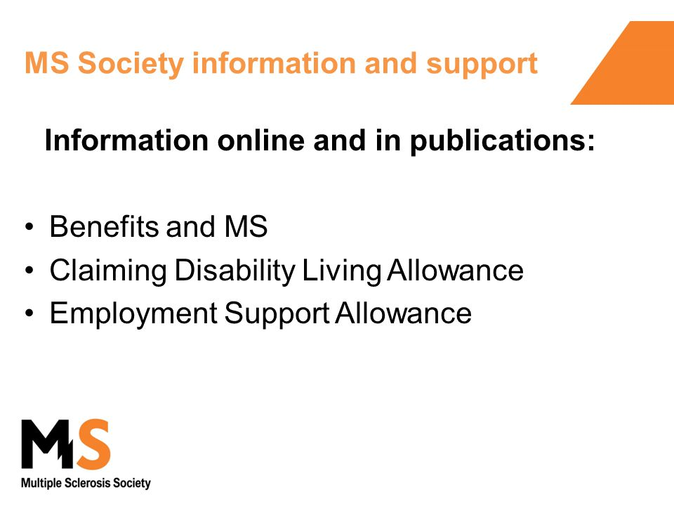 MS Society information and support Information online and in publications: Benefits and MS Claiming Disability Living Allowance Employment Support Allowance