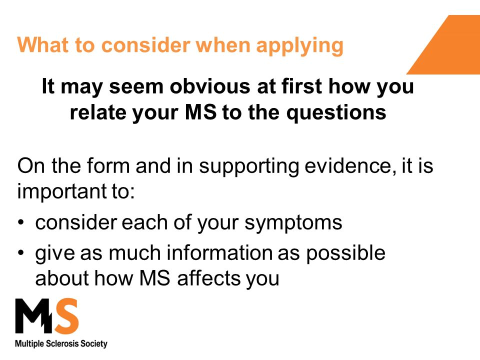 What to consider when applying It may seem obvious at first how you relate your MS to the questions On the form and in supporting evidence, it is important to: consider each of your symptoms give as much information as possible about how MS affects you