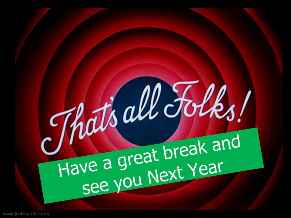 Have a great break and see you Next Year www.justmaths.co.uk