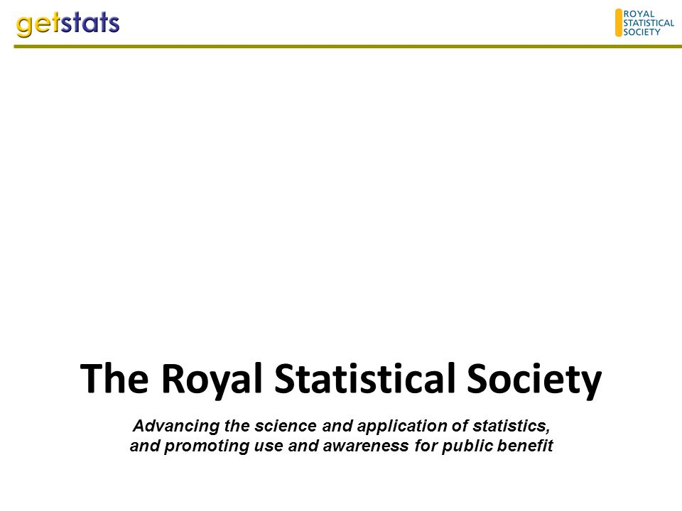 The Royal Statistical Society Advancing the science and application of statistics, and promoting use and awareness for public benefit