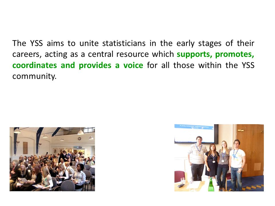 The YSS aims to unite statisticians in the early stages of their careers, acting as a central resource which supports, promotes, coordinates and provi
