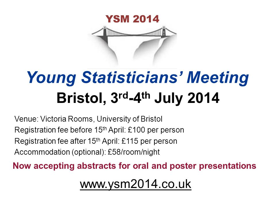 Venue: Victoria Rooms, University of Bristol Registration fee before 15 th April: £100 per person Registration fee after 15 th April: £115 per person Accommodation (optional): £58/room/night Now accepting abstracts for oral and poster presentations www.ysm2014.co.uk YSM 2014 Young Statisticians' Meeting Bristol, 3 rd -4 th July 2014
