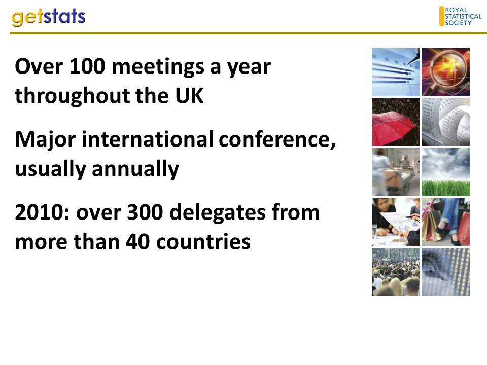 Over 100 meetings a year throughout the UK Major international conference, usually annually 2010: over 300 delegates from more than 40 countries