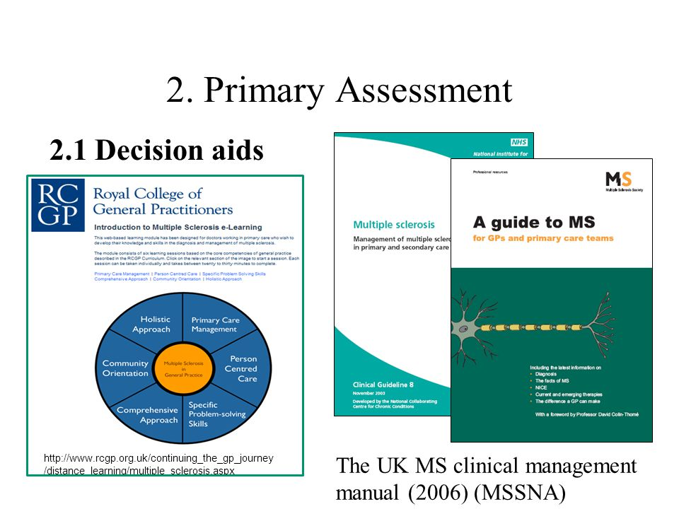 2. Primary Assessment http://www.rcgp.org.uk/continuing_the_gp_journey /distance_learning/multiple_sclerosis.aspx 2.1 Decision aids The UK MS clinical
